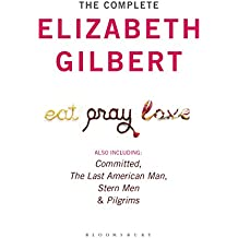 The Complete Elizabeth Gilbert: Eat, Pray, Love; Committed; The Last American Man; Stern Men & Pilgrims