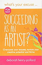 What's Your Excuse for not Succeeding as an Artist?: Overcome your excuses, nurture your creative potential and thrive