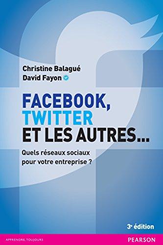 Facebook, Twitter et les autres... : quels réseaux sociaux pour votre entreprise ? / Christine Balagué et David Fayon ; [préface de Dan Serfaty,...].- [Montreuil] : Pearson , cop. 2016