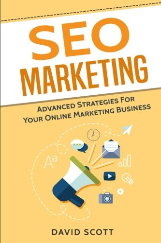 SEO Marketing: Advanced Strategies For Your Online Marketing Business por David Scott