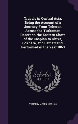 Travels in Central Asia; Being the Account of a Journey From Teheran Across the Turkoman Desert on the Eastern Shore of the Caspian to Khiva, Bokhara, and Samarcand. Performed in the Year 1863