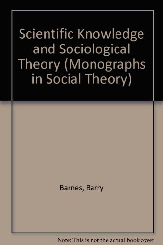 Scientific Knowledge and Sociological Theory (Monographs in Social Theory)