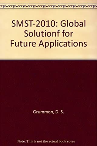 SMST-2010: Global Solutions for Future Applications: Proceedings of the International Conference on Shape Memory and Superelastic Technology (May 16-20, 2010, Pacific Grove, California, USA)
