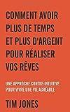 Telecharger Livres Comment Avoir Plus de Temps et Plus d Argent pour Realiser vos Reves Une approche contre intuitive pour vivre une vie agreable (PDF,EPUB,MOBI) gratuits en Francaise