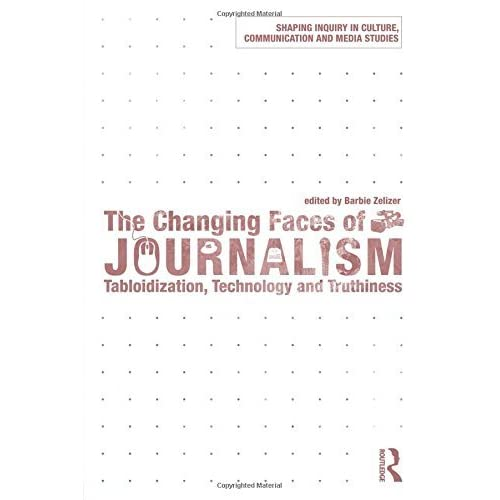 The Changing Faces of Journalism: Tabloidization, Technology and Truthiness (Shaping Inquiry in Culture, Communication and Media Studies) by Barbie Zelizer (2009-05-01)