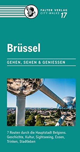 Brüssel: Gehen, sehen und genießen - 7 Routen durch die Hauptstadt Belgiens. Geschichte, Kultur, Sightseeing, Essen, Trinken, Stadtleben (City-Walks)