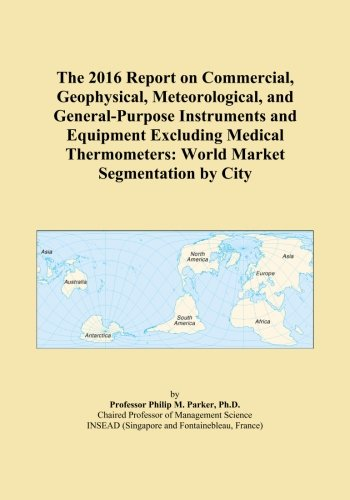 General Purpose Thermometer (The 2016 Report on Commercial, Geophysical, Meteorological, and General-Purpose Instruments and Equipment Excluding Medical Thermometers: World Market Segmentation by City)