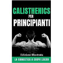 Calisthenics per Principianti: La ginnastica a corpo libero - Edizione Illustrata (Italian Edition)