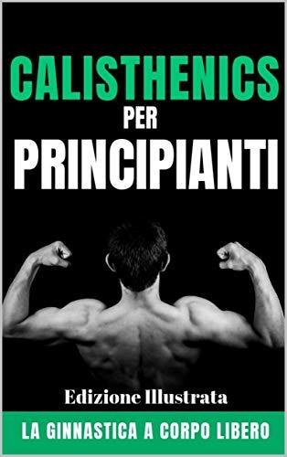 Calisthenics per Principianti: La ginnastica a corpo libero - Edizione Illustrata (Italian Edition) por Fitness Revolution