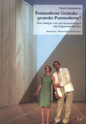Postmoderne Groteske - groteske Postmoderne?: Eine Analyse von vier Inszenierungen des Gegenwartstheaters (Resonanzen. Theater Kunst Performance)