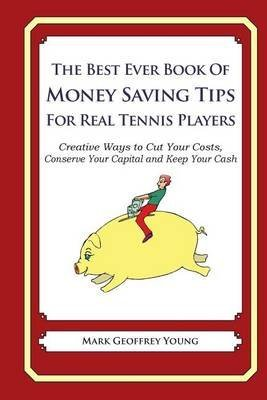 the-best-ever-book-of-money-saving-tips-for-real-tennis-players-creative-ways-to-cut-your-costs-conserve-your-capital-and-keep-your-cash-by-author-mark-geoffrey-young-published-on-april-2014