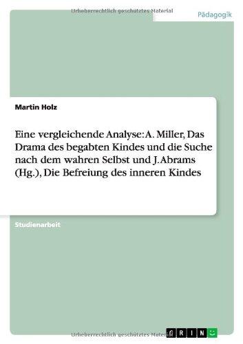 Eine vergleichende Analyse: A. Miller, Das Drama des begabten Kindes und die Suche nach dem wahren Selbst und J. Abrams (Hg.), Die Befreiung des inneren Kindes