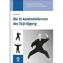 Die 15 Ausdrucksformen des Taiji Qigong: Gesundheitsfördernde Übungen der traditionellen chinesischen Medizin