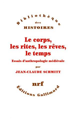 Le corps, les rites, les rêves, le temps: Essais d'anthropologie médiévale (Bibliothèque des Histoires) par Jean-Claude Schmitt