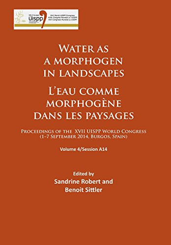 Water As a Morphogen in Landscapes / L'eau Comme Morphogene Dans Les Paysages: Proceedings of the XVII UISPP World Congress (1-7 September 2014, Burgos, Spain), Session A14
