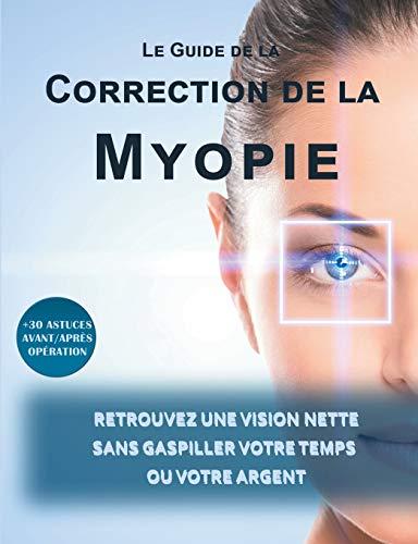 Le guide de la correction de la myopie : Retrouvez une vision nette sans gaspiller votre temps ou votre argent par  Lionel Matthey