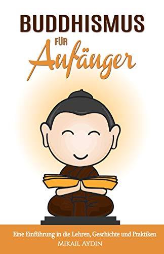 Buddhismus für Anfänger: Einführung in die Lehren, Geschichte und Praktiken