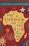 The Shadow of the Sun: My African Life - Ryszard Kapuscinski