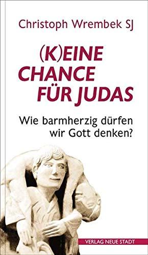 (K)eine Chance für Judas?: Wie barmherzig wir Gott denken dürfen (Hilfen zum christlichen Leben)