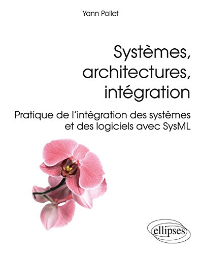 Systèmes Architectures Intégration Pratique de l'Intégration des Systèmes et des Logiciels avec SysML par Yann Pollet