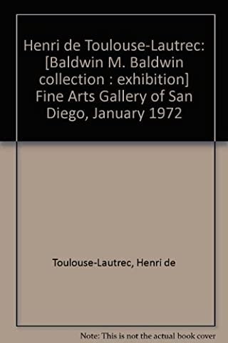 Henri de Toulouse-Lautrec: [Baldwin M. Baldwin collection : exhibition] Fine Arts Gallery of San Diego, January 1972