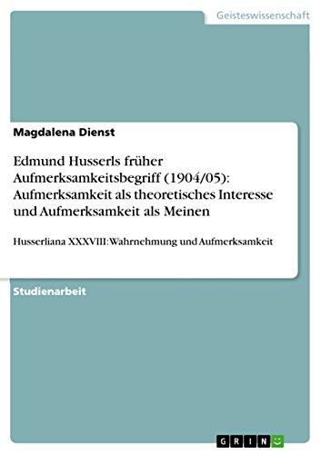 Edmund Husserls früher Aufmerksamkeitsbegriff (1904/05): Aufmerksamkeit als theoretisches Interesse und Aufmerksamkeit als Meinen: Husserliana XXXVIII: Wahrnehmung und Aufmerksamkeit