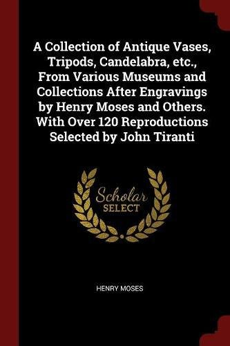 A Collection of Antique Vases, Tripods, Candelabra, etc., From Various Museums and Collections After Engravings by Henry Moses and Others. With Over 120 Reproductions Selected by John Tiranti