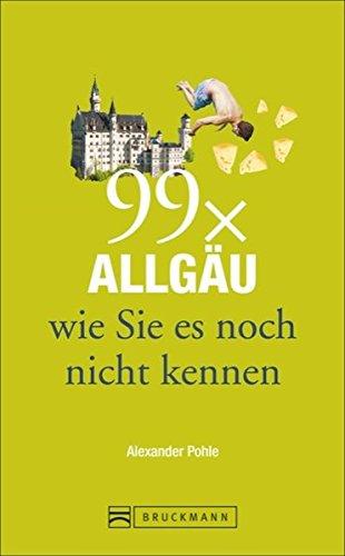 Bruckmann Reiseführer: 99 x Allgäu wie Sie es noch nicht kennen. 99x Kultur, Natur, Essen und Hotspots abseits der bekannten Highlights.