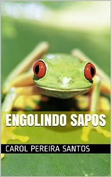 Engolindo Sapos (Autoajuda para desesperados) (Portuguese Edition) von [Santos, Carol Pereira]