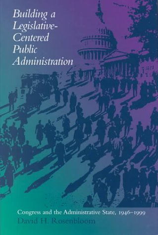 Building a Legislative-Centered Public Administration: Congress and the Administrative State, 1946-1999 by David H. Rosenbloom (2000-10-30)