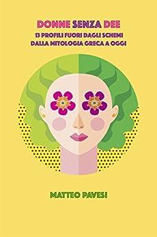 Donne senza Dee: 13 profili fuori dagli schemi - dalla mitologia greca ad oggi di [Pavesi, Matteo]