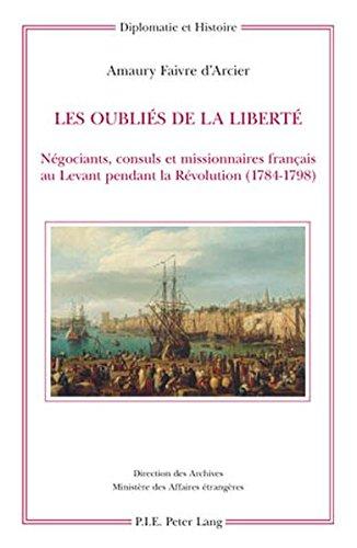 Les Oublies De La Liberte: Negociants, Consuls Et Missionnaires Francais Au Levant Pendant La Revolution 1784-1798