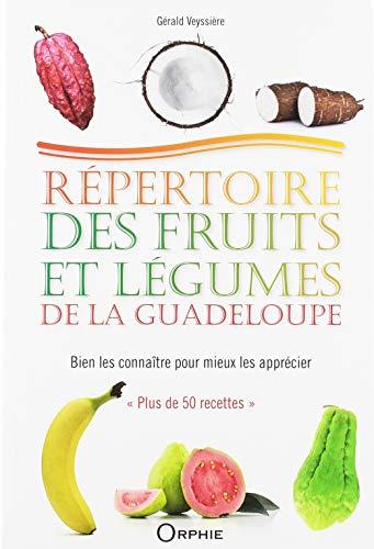 Répertoire des fruits et légumes de la Guadeloupe : Bien les connaître pour mieux les apprécier par Gérald Veyssière