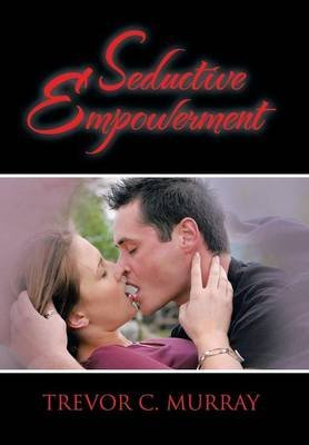 [(Seductive Empowerment)] [By (author) Trevor C Murray] published on (July, 2013)