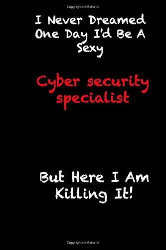 i never dreamed one day i'd be a sexy cyber security specialist but here i am killing it!: funny gift for co-worker  notebook / employee appreciation ... 119 pages, 6x9, soft cover, matte finish