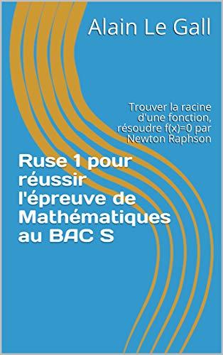 Ruse 1 pour réussir l'épreuve de Mathématiques au BAC S: Trouver la racine d'une fonction, résoudre f(x)=0 par Newton Raphson (Ruses pour réussir l'épreuve de Mathématiques au BAC S)