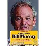 """""""L'arte Di Essere Bill Murray"""" Assurde Storie Vere Sulla Gioia, Lo Zen e L'arte Di Imbucarsi Alle Feste. Dalla Star Di Ricomi"""