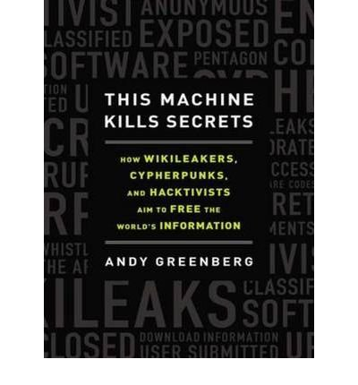 [(This Machine Kills Secrets (Library Edition): How Wikileakers, Cypherpunks, and Hacktivists Aim to Free the World's Information )] [Author: Andy Greenberg] [Sep-2012]
