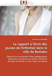 Le rapport à l'écrit des jeunes de l'informel dans la  ville de Bamako: Objectifs de la recherche: Pistes pédagogiques permettant aux jeunes du ... à Bamako de donner un sens à des formations