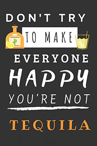 Don't Try To Make Everyone Happy You're Not Tequila: Blank Lined Notebook (Spirit Zubehör School)