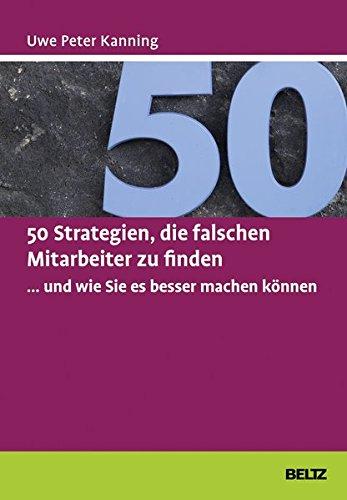 50 Strategien, die falschen Mitarbeiter zu finden ... und wie Sie es besser machen können (Beltz Weiterbildung / Fachbuch)