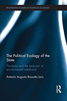 The Political Ecology of the State: The basis and the evolution of environmental statehood (Routledge Studies in Political Ecology) von [Ioris, Antonio Augusto Rossotto]