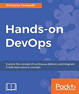 Hands-on DevOps: Explore the concept of continuous delivery and integrate it with data science concepts by [Vadapalli, Sricharan]