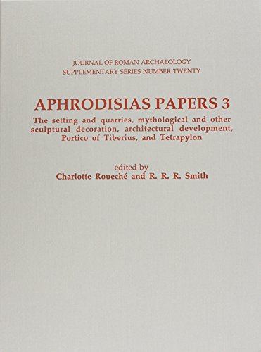 Aphrodisias Papers 3. the Setting & Quarries, Mythological & Other Sculptural Decoration, Architectural Development, Portico of Tiberius & Tetrapylon: ... OF ROMAN ARCHAEOLOGY SUPPLEMENTARY SERIES)