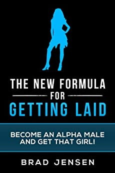 The New Formula for Getting Laid: Become an Alpha Male and Get that Girl! (Get Laid, How To Be An Alpha Male, Confidence Hacks, Build Muscle, Online Dating) (English Edition) par [Jensen, Brad]