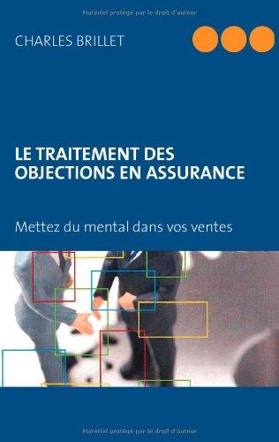 LE TRAITEMENT DES OBJECTIONS EN ASSURANCE: Mettez du mental dans vos ventes par Charles Brillet