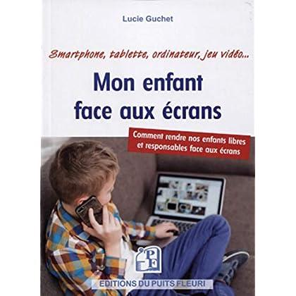 Mon enfant face aux écrans: Comment rendre nos enfants libres et responsables face aux écrans. Smartphone, tablette, ordinateur, jeu vidéo...
