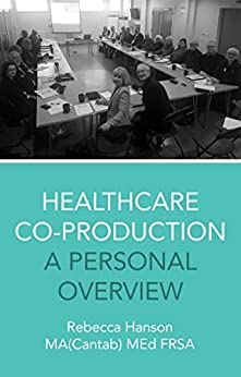 Healthcare Co-Production: A Personal Overview by [Hanson MA(Cantab.) MEd FRSA, Rebecca]