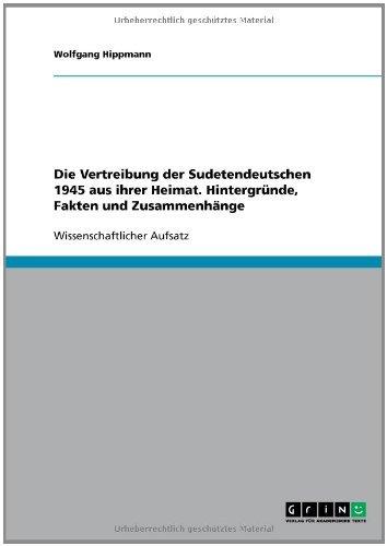 Die Vertreibung der Sudetendeutschen 1945 aus ihrer Heimat. Hintergründe, Fakten und Zusammenhänge