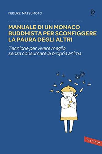 Manuale di un monaco buddhista per sconfiggere la paura degli altri: Tecniche per vivere meglio senza consumare la propria anima